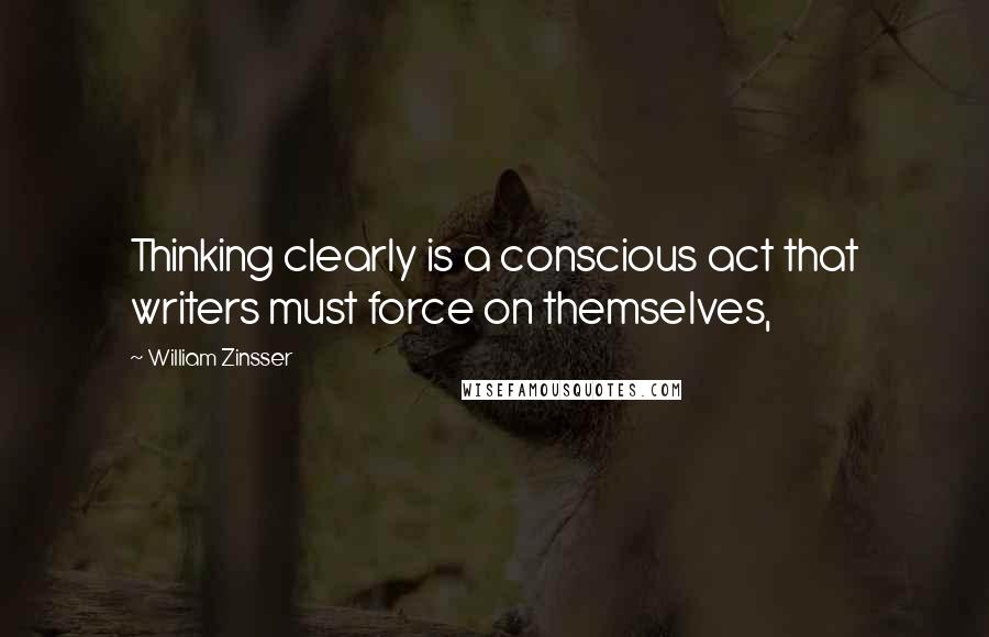 William Zinsser quotes: Thinking clearly is a conscious act that writers must force on themselves,