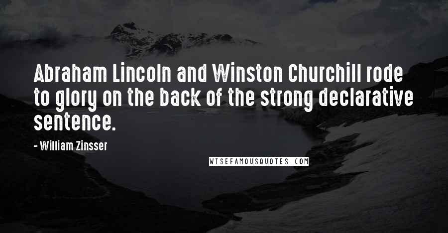 William Zinsser quotes: Abraham Lincoln and Winston Churchill rode to glory on the back of the strong declarative sentence.