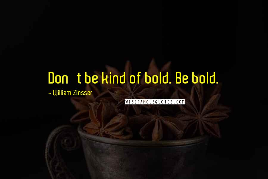 William Zinsser quotes: Don't be kind of bold. Be bold.