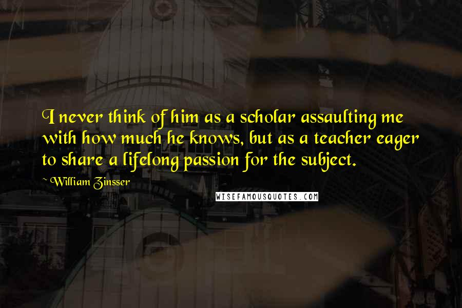 William Zinsser quotes: I never think of him as a scholar assaulting me with how much he knows, but as a teacher eager to share a lifelong passion for the subject.