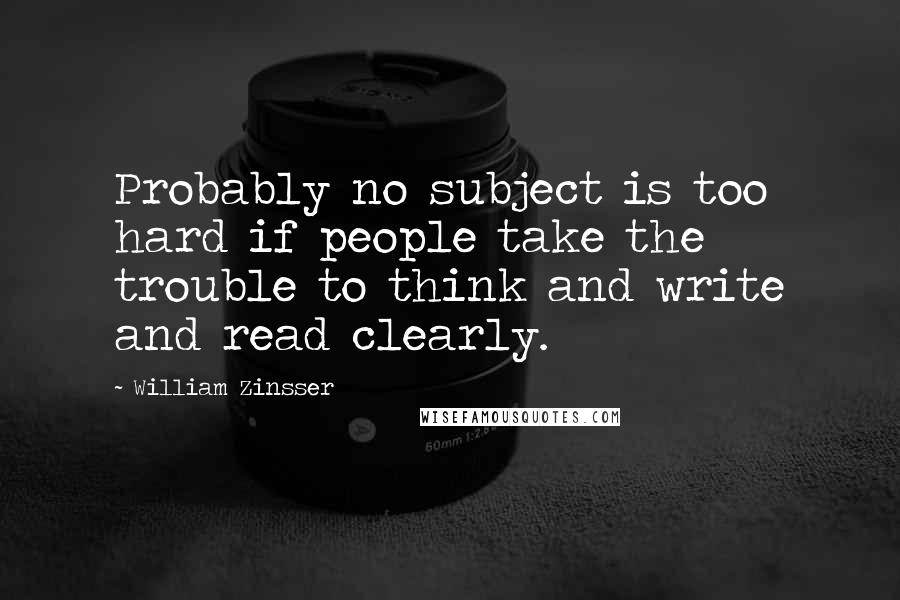 William Zinsser quotes: Probably no subject is too hard if people take the trouble to think and write and read clearly.