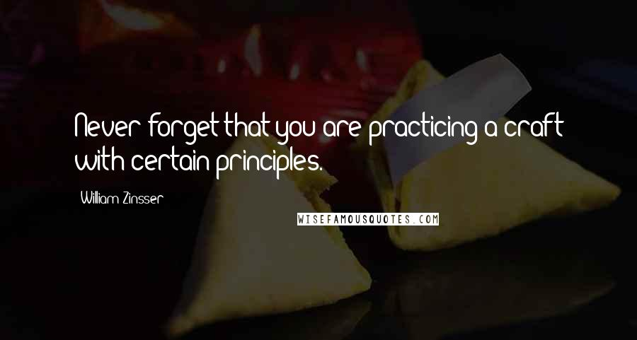 William Zinsser quotes: Never forget that you are practicing a craft with certain principles.