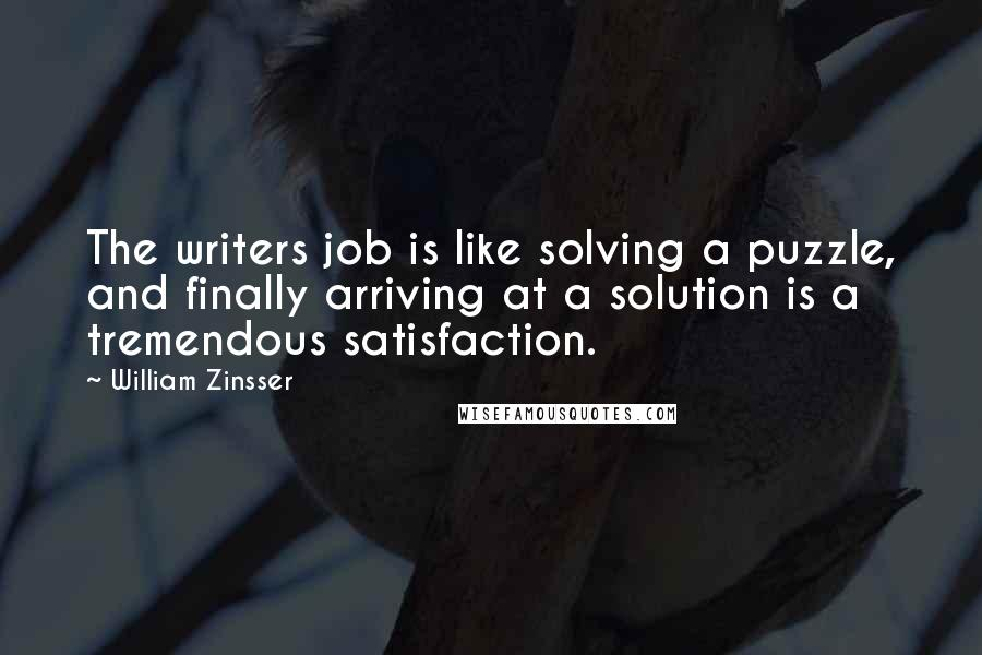 William Zinsser quotes: The writers job is like solving a puzzle, and finally arriving at a solution is a tremendous satisfaction.