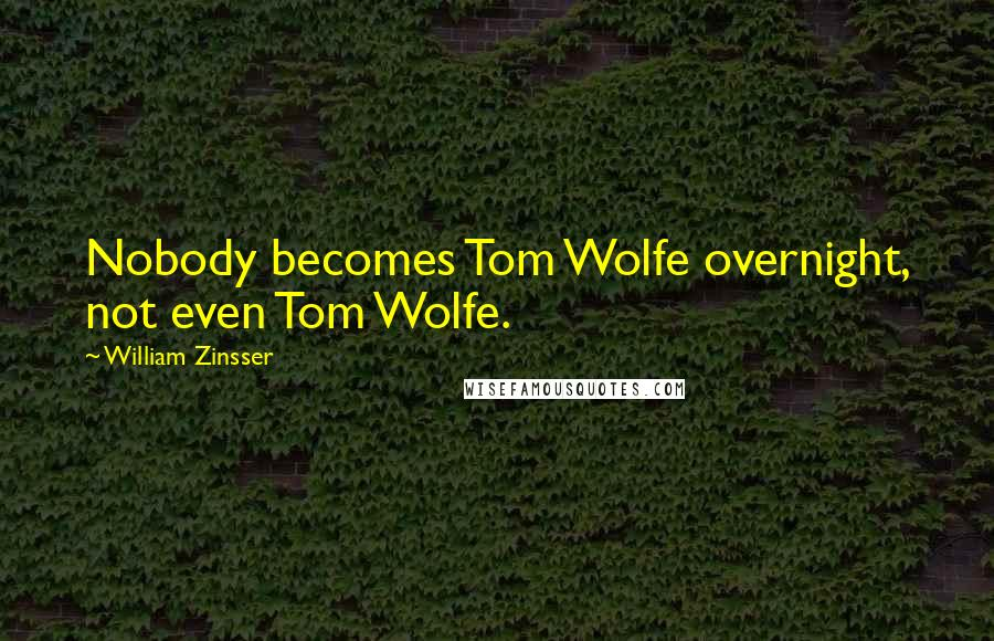 William Zinsser quotes: Nobody becomes Tom Wolfe overnight, not even Tom Wolfe.