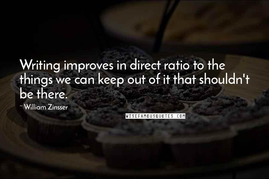 William Zinsser quotes: Writing improves in direct ratio to the things we can keep out of it that shouldn't be there.