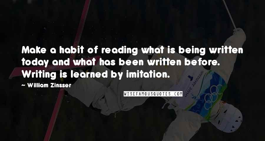 William Zinsser quotes: Make a habit of reading what is being written today and what has been written before. Writing is learned by imitation.