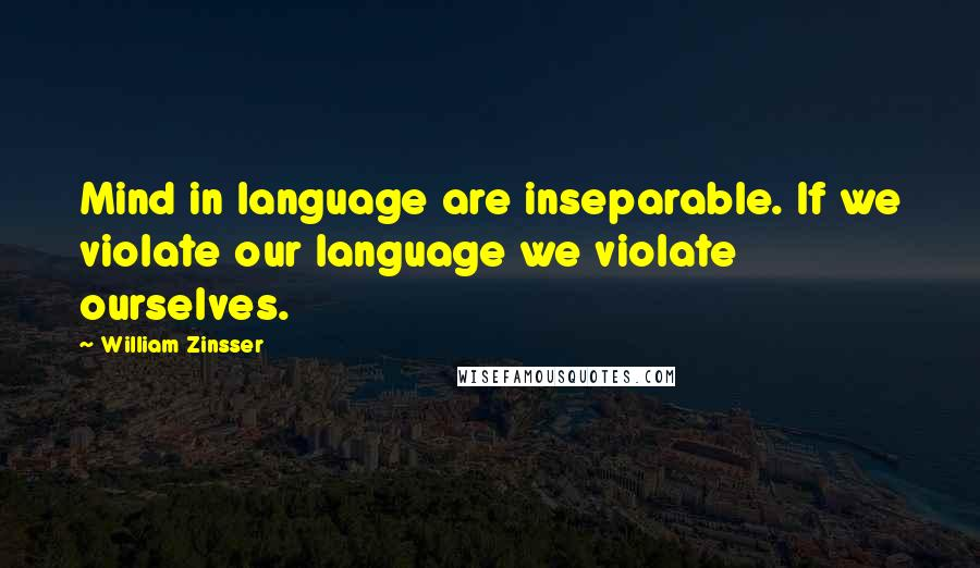 William Zinsser quotes: Mind in language are inseparable. If we violate our language we violate ourselves.
