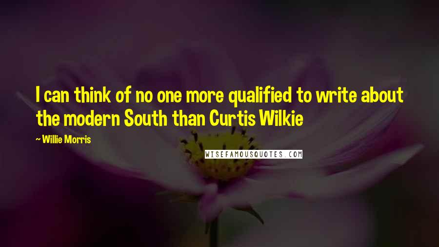 Willie Morris quotes: I can think of no one more qualified to write about the modern South than Curtis Wilkie