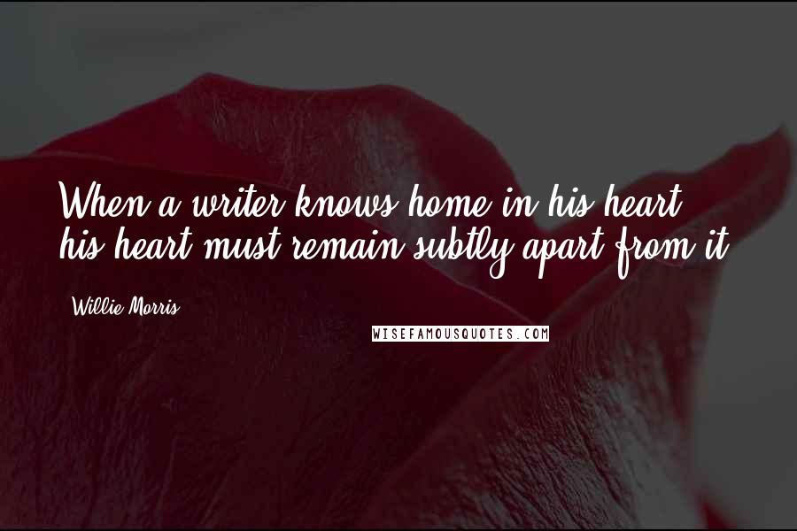 Willie Morris quotes: When a writer knows home in his heart, his heart must remain subtly apart from it.
