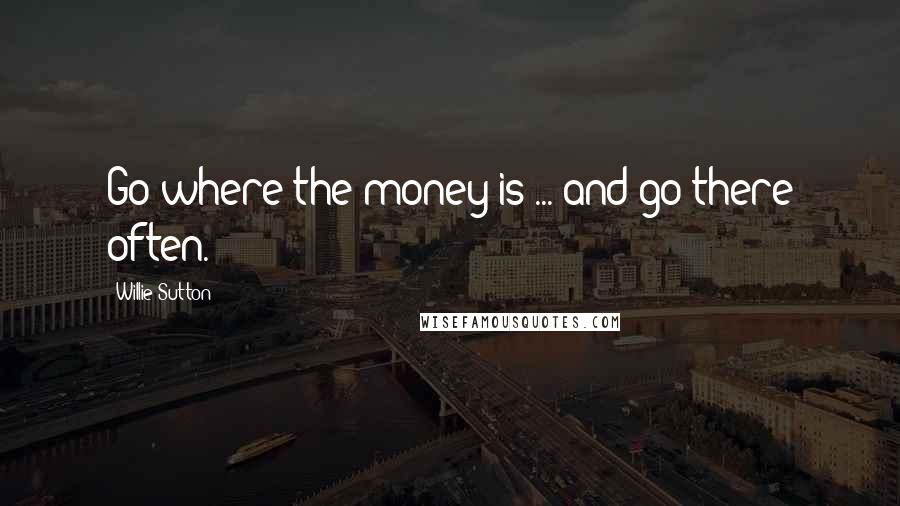Willie Sutton quotes: Go where the money is ... and go there often.