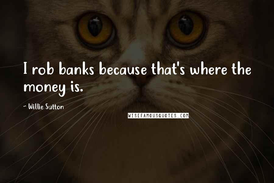 Willie Sutton quotes: I rob banks because that's where the money is.