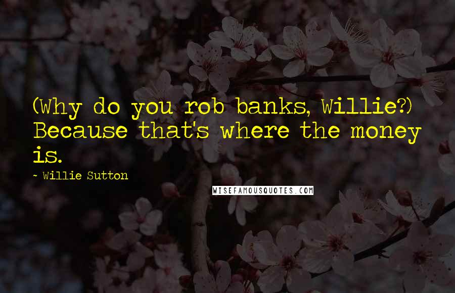 Willie Sutton quotes: (Why do you rob banks, Willie?) Because that's where the money is.