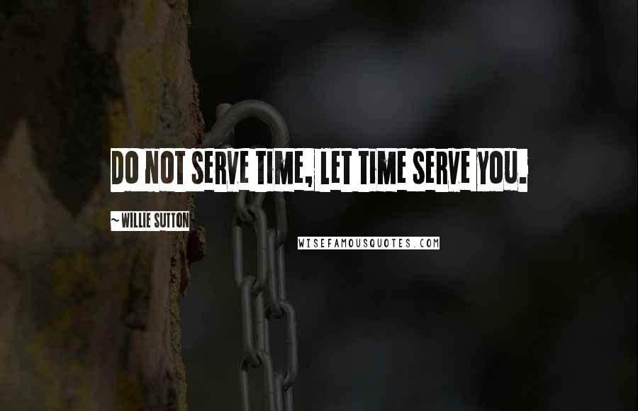 Willie Sutton quotes: Do not serve time, let time serve you.