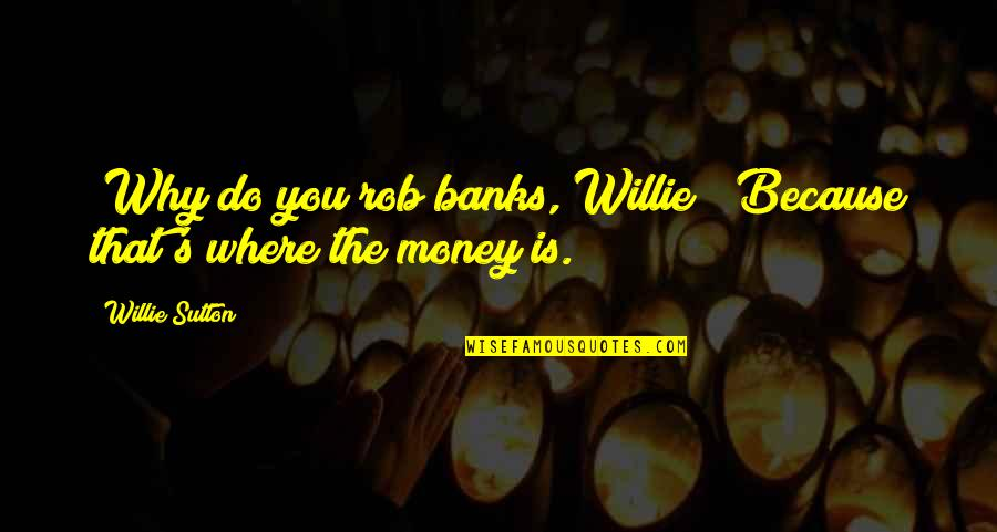 Willie Sutton Quotes By Willie Sutton: (Why do you rob banks, Willie?) Because that's