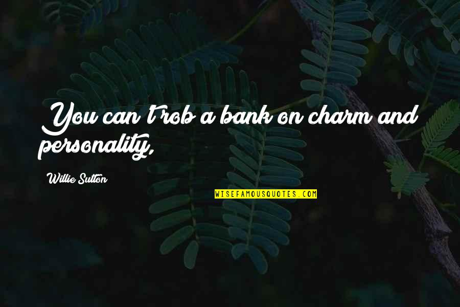 Willie Sutton Quotes By Willie Sutton: You can't rob a bank on charm and