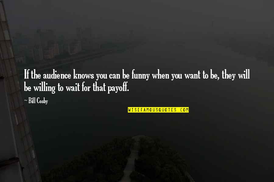 Willing To Wait Quotes By Bill Cosby: If the audience knows you can be funny