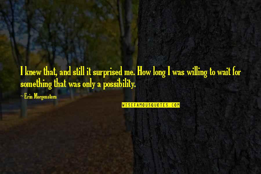 Willing To Wait Quotes By Erin Morgenstern: I knew that, and still it surprised me.