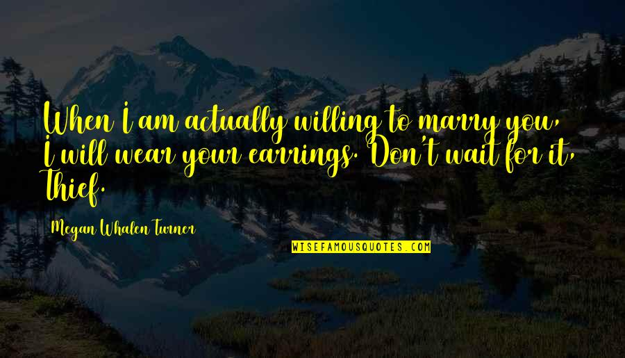 Willing To Wait Quotes By Megan Whalen Turner: When I am actually willing to marry you,