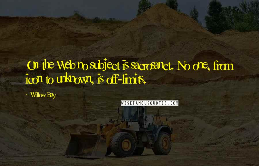 Willow Bay quotes: On the Web no subject is sacrosanct. No one, from icon to unknown, is off-limits.