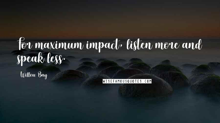 Willow Bay quotes: For maximum impact, listen more and speak less.