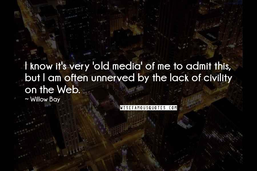 Willow Bay quotes: I know it's very 'old media' of me to admit this, but I am often unnerved by the lack of civility on the Web.