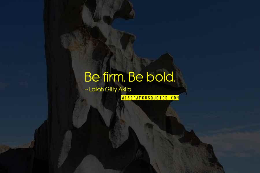 Willpower And Love Quotes By Lailah Gifty Akita: Be firm. Be bold.