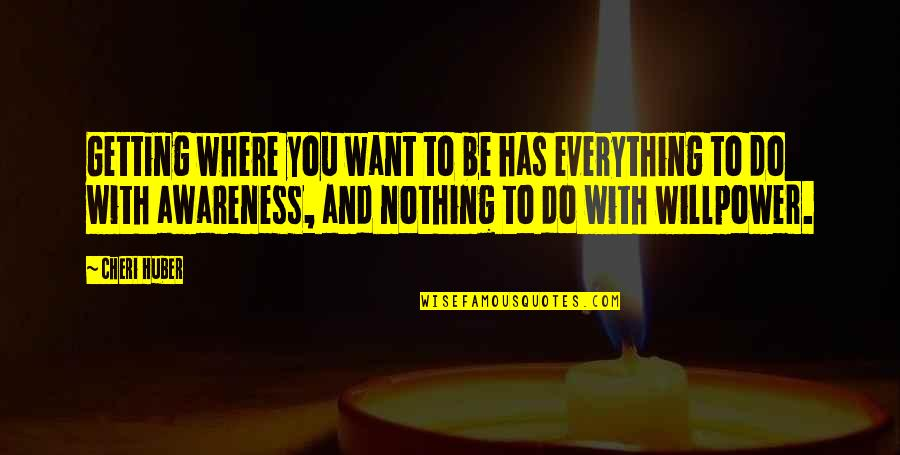 Willpower Quotes By Cheri Huber: Getting where you want to be has everything
