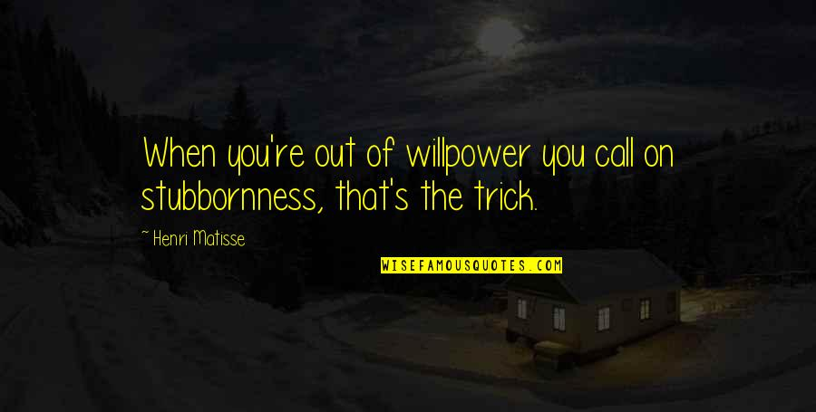 Willpower Quotes By Henri Matisse: When you're out of willpower you call on