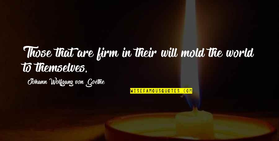Willpower Quotes By Johann Wolfgang Von Goethe: Those that are firm in their will mold