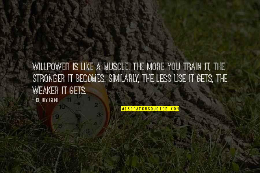 Willpower Quotes By Kerry Gene: Willpower is like a muscle. The more you