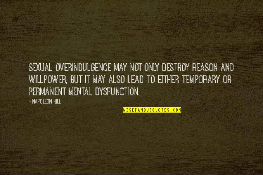 Willpower Quotes By Napoleon Hill: Sexual overindulgence may not only destroy reason and