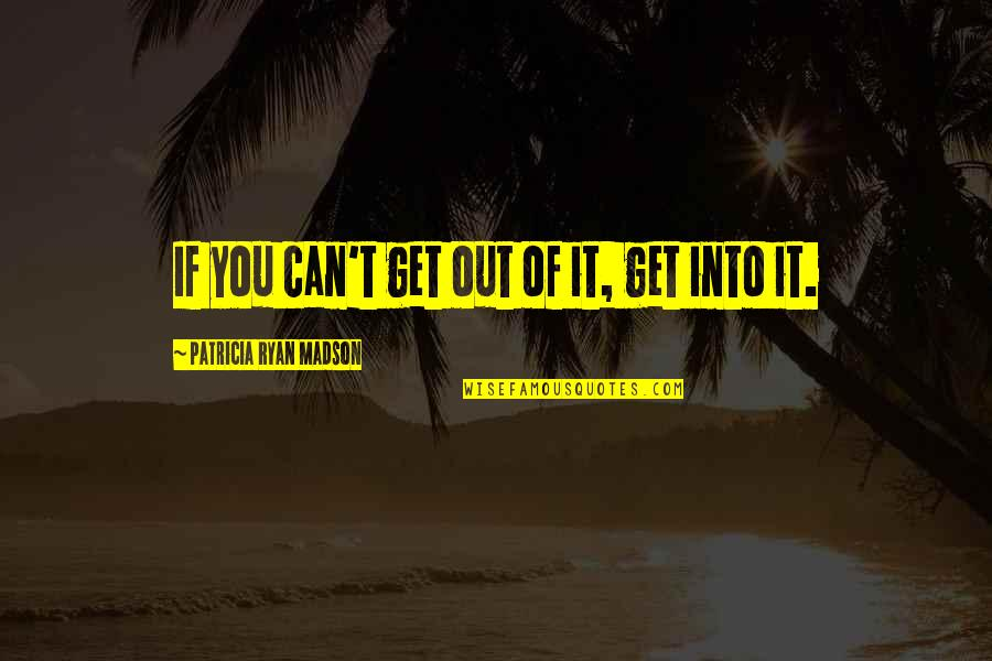 Willpower Quotes By Patricia Ryan Madson: If you can't get out of it, get