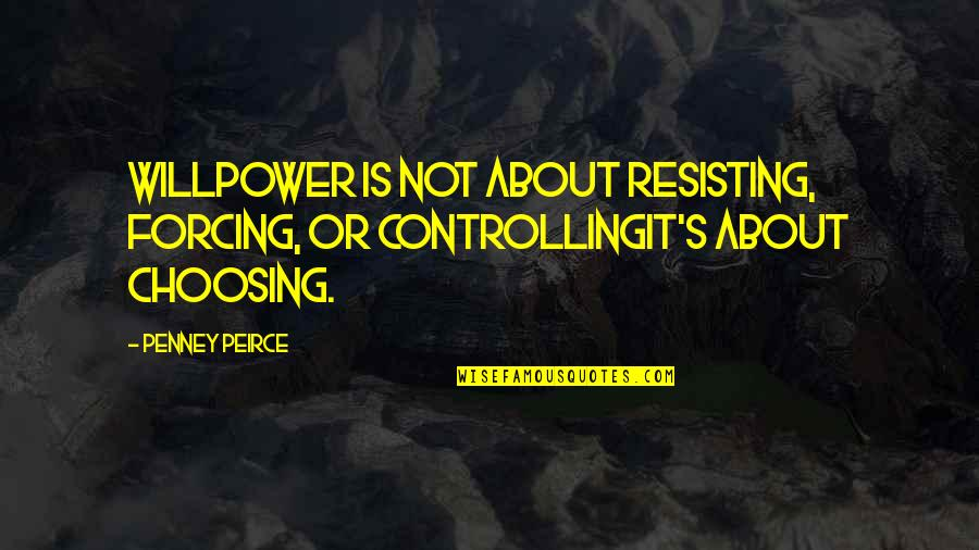 Willpower Quotes By Penney Peirce: Willpower is not about resisting, forcing, or controllingit's