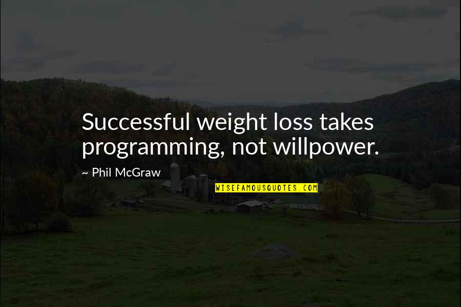 Willpower Quotes By Phil McGraw: Successful weight loss takes programming, not willpower.