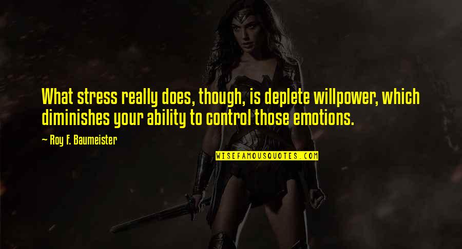 Willpower Quotes By Roy F. Baumeister: What stress really does, though, is deplete willpower,