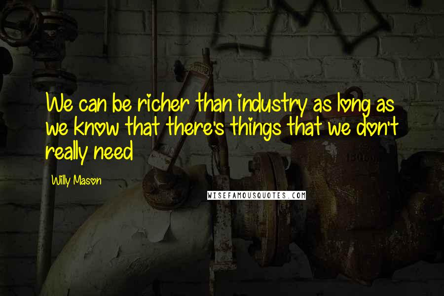 Willy Mason quotes: We can be richer than industry as long as we know that there's things that we don't really need