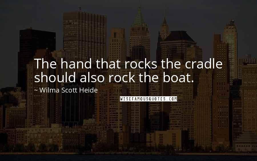 Wilma Scott Heide quotes: The hand that rocks the cradle should also rock the boat.
