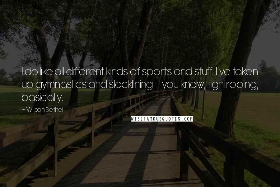Wilson Bethel quotes: I do like all different kinds of sports and stuff. I've taken up gymnastics and slacklining - you know, tightroping, basically.