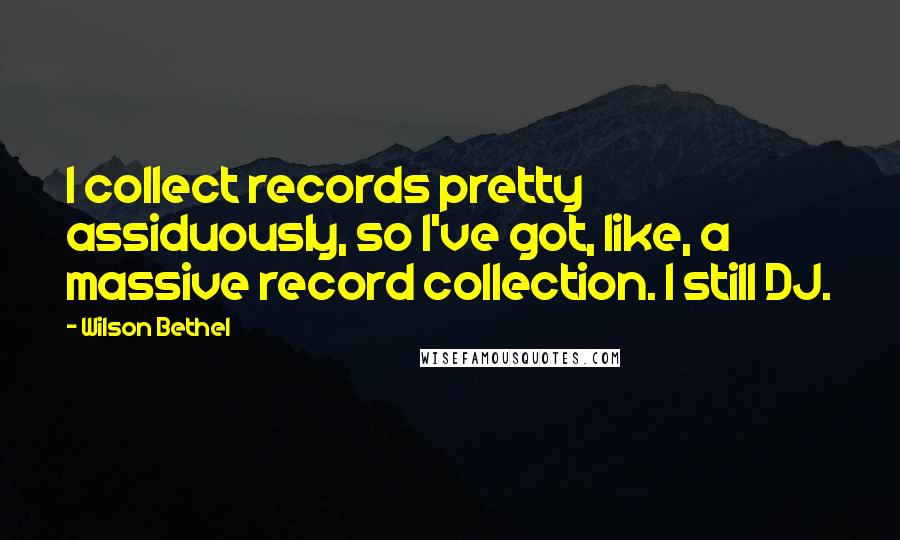 Wilson Bethel quotes: I collect records pretty assiduously, so I've got, like, a massive record collection. I still DJ.