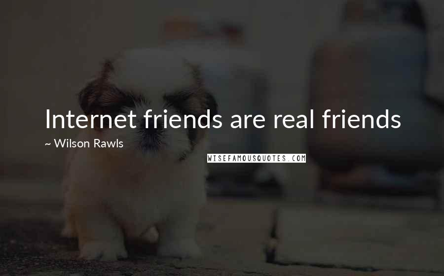 Wilson Rawls quotes: Internet friends are real friends