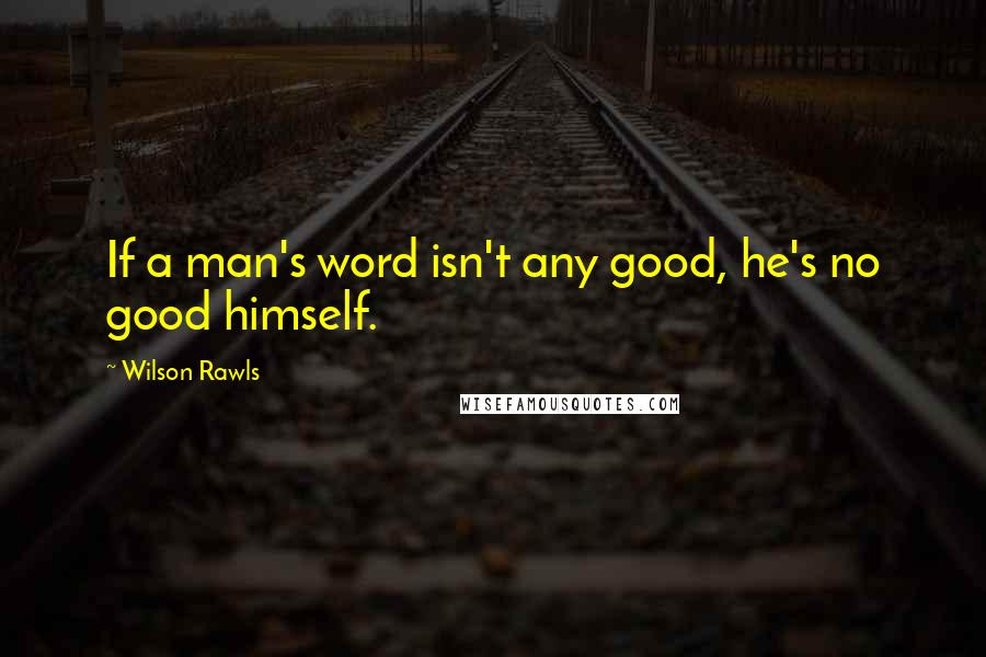 Wilson Rawls quotes: If a man's word isn't any good, he's no good himself.