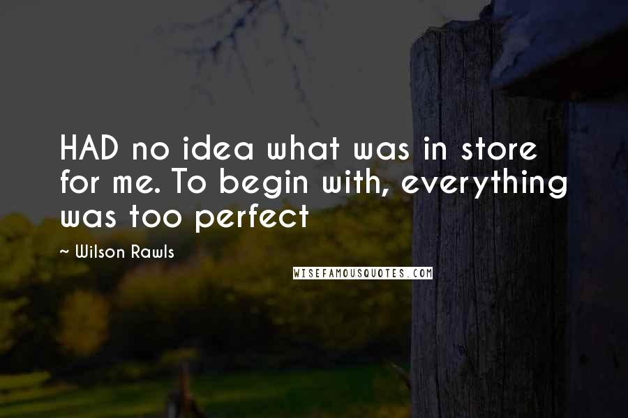 Wilson Rawls quotes: HAD no idea what was in store for me. To begin with, everything was too perfect