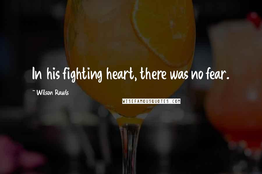 Wilson Rawls quotes: In his fighting heart, there was no fear.