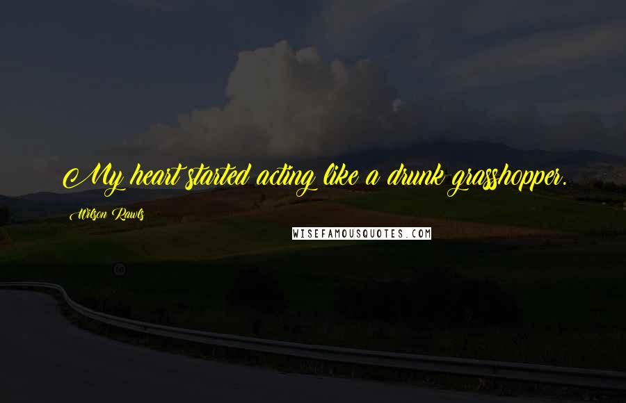 Wilson Rawls quotes: My heart started acting like a drunk grasshopper.