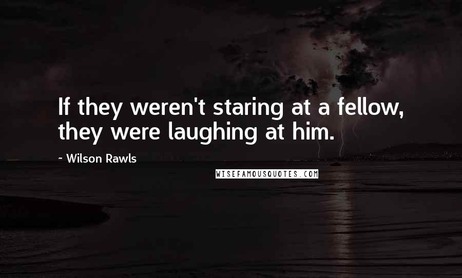 Wilson Rawls quotes: If they weren't staring at a fellow, they were laughing at him.