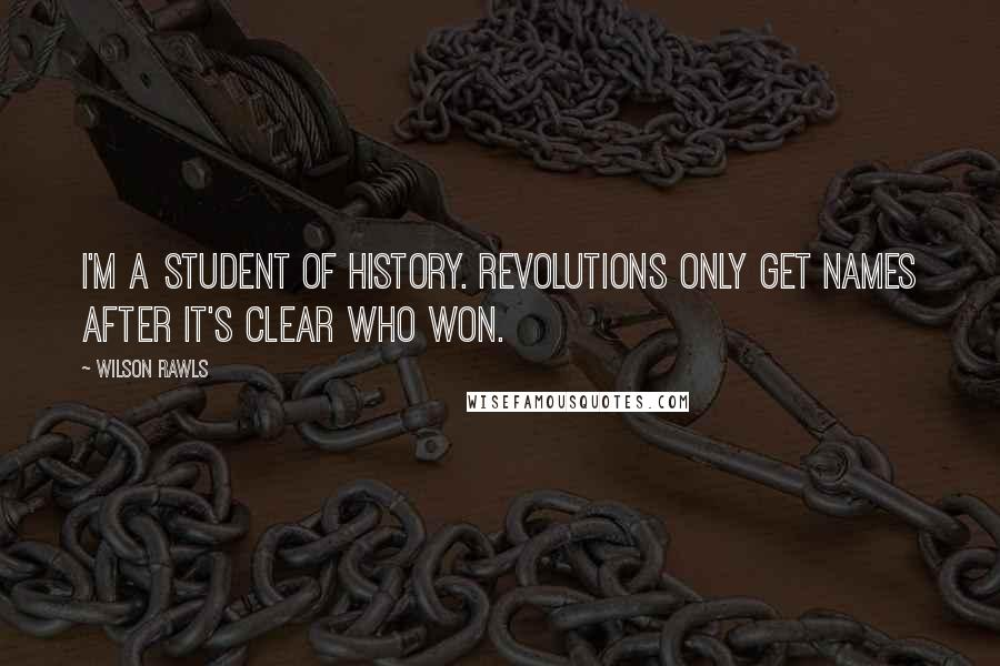 Wilson Rawls quotes: I'm a student of history. Revolutions only get names after it's clear who won.