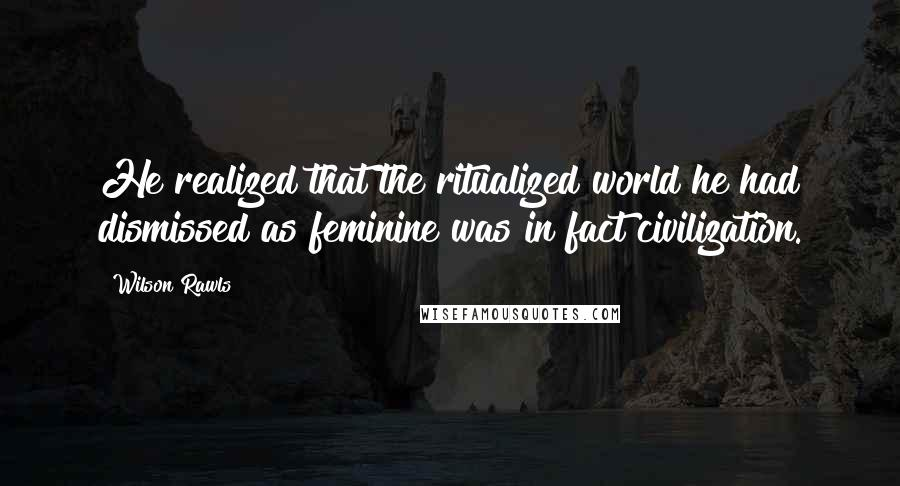 Wilson Rawls quotes: He realized that the ritualized world he had dismissed as feminine was in fact civilization.