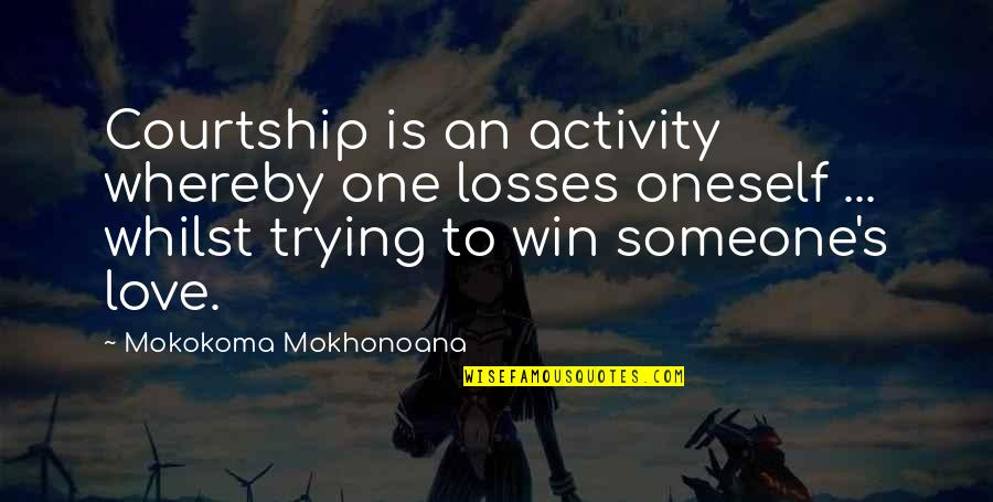 Win And Losses Quotes By Mokokoma Mokhonoana: Courtship is an activity whereby one losses oneself