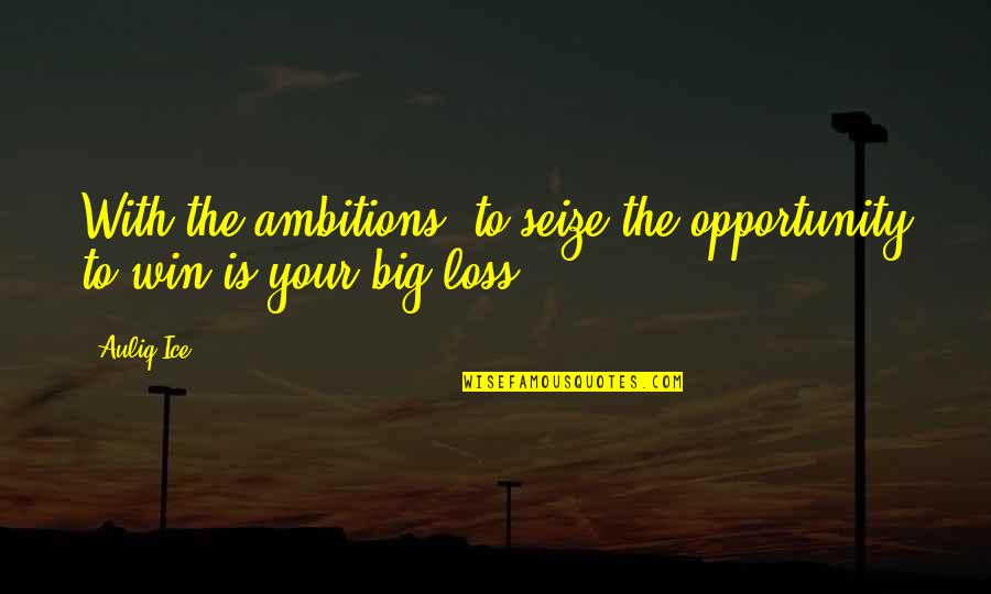 Win Big Quotes By Auliq Ice: With the ambitions, to seize the opportunity to