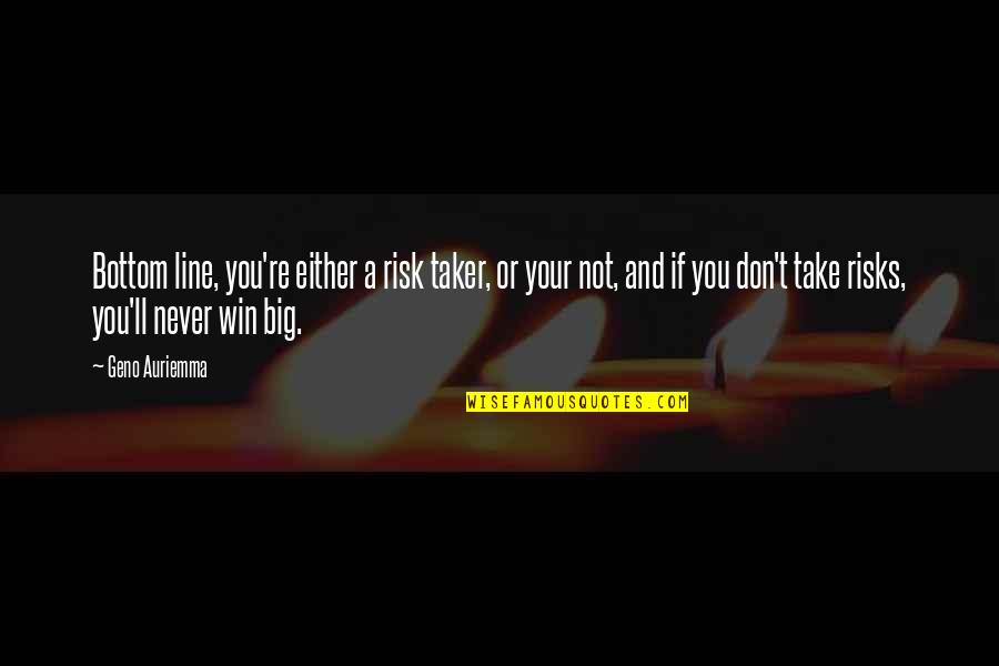 Win Big Quotes By Geno Auriemma: Bottom line, you're either a risk taker, or